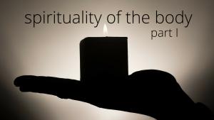 Spirituality of Body Pt 1